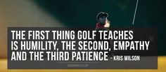The first thing golf teaches is humility, the second, emapthy and the third patience - Kris Wilson #liveandlearn #lessons #golf #golfcourse #sports #success