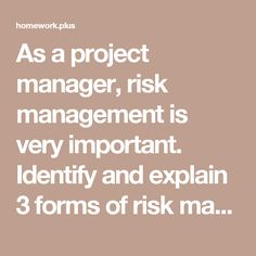 As a project manager, risk management is very important. Identify and explain 3 forms of risk management that you might use in your projects