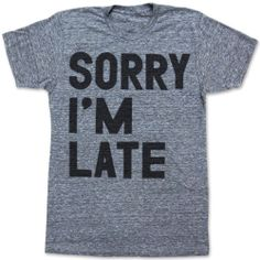 Sorry I'm Late unisex tee by printliberation on Etsy, $24.00 would save some breath.