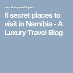 6 secret places to visit in Namibia - A Luxury Travel Blog