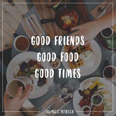 GOOD FRIENDS, GOOD FOOD, GOOD TIMES.