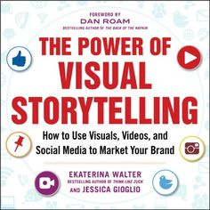 The Power of Visual Storytelling: How to Use Visuals, Videos, and Social Media to Market Your Brand by Ekaterina Walter