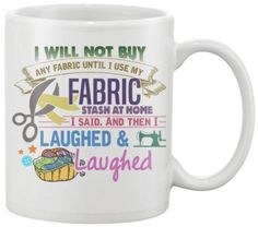 I Will Not Buy Any Fabric Until I Use My Fabric Stash At Home I Said And Then I Laughed And Laughed... Show your love of Sewing with this 11oz Mug printed in th