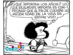 Por eso nos cae bien Mafalda 😉 la mejor edad de la vida, es estar vivo 😃