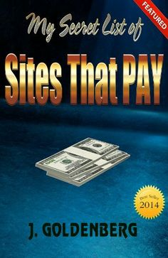 My Secret List of Sites that Pay (The beginners guide to Quick Easy Money *including 25 links to sites that pay quick*) by J. Goldenberg, http://www.amazon.com/dp/B00GWQLEDS/ref=cm_sw_r_pi_dp_pD1-sb1HV6BAS