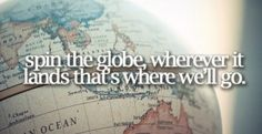 Spin the globe, wherever it lands that's where we'll go
