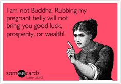 Funny Baby Ecard: I am not Buddha. Rubbing my pregnant belly will not bring you good luck, prosperity, or wealth!