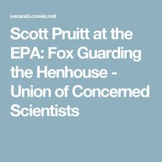 Scott Pruitt at the EPA: Fox Guarding the Henhouse - Union of Concerned Scientists