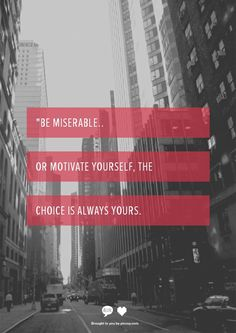 Be miserable or motivate yourself, the choice is always yours.