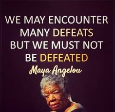 We may encounter many defeats, but we must not be defeated.