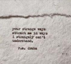 Your strange ways attract me in ways I strangely can't understand. ~ r.m. drake