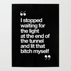 I Stopped Waiting for the Light at the End of the Tunnel and Lit that Bitch Myself black and white Poster by themotivatedtype Great Quotes, Quotes To Live By, Me Quotes, Motivational Quotes, Funny Quotes, Inspirational Quotes, Quirky Quotes, Wisdom Quotes, Note To Self
