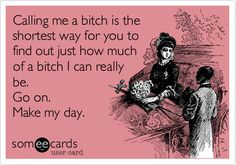 Funny Reminders Ecard: Calling me a bitch is the shortest way for you to find out just how much of a bitch I can really be. Go on. Make my day.