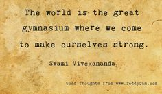 The world is the great gymnasium where we come to make ourselves strong. ~ Swami Vivekananda #quotes
