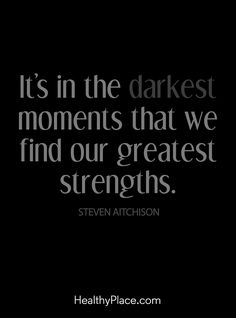 Positive Quote: It's in the darkest moments that we find our greatest strengths -Steven Aitchison. www.HealthyPlace.com