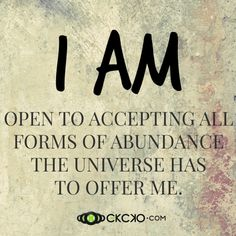 I am open to accepting all forms of abundance the universe has to offer me.