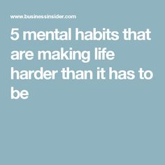 5 mental habits that are making life harder than it has to be
