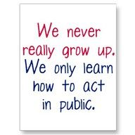 :).... We never really grow up.  We only learn how to act in public...     maturity quote