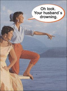 Oh look - you're husband's drowning!