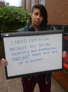 I need feminism because my sexual identity and expression does not make me any less of a woman.