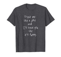 """""""Treat me like a joke and i'll leave like it's funny"""" T-Shirt  Inspirational Motivational Quotes T-shirt. Gift for a birthday, anniversary, baby shower, retirement, graduation, new year, fathers mothers day, Halloween, Thanksgiving or Christmas. Motivational Quotes, Inspirational Quotes, It's Funny, Fathers, Retirement, Like Me, Funny Tshirts, Graduation, Anniversary"""