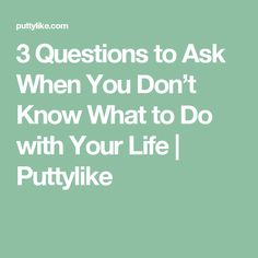 3 Questions to Ask When You Don't Know What to Do with Your Life | Puttylike
