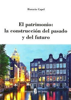 El Patrimonio : la construcción del pasado y del futuro / Horacio Capel. Barcelona : Ediciones del Serbal, 2014