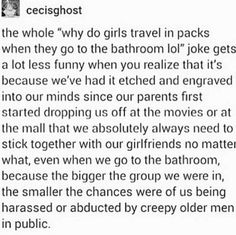 We're made fun of for traveling together for our safety, then harshly blamed for our own rape and murder when we don't travel together. No one should be afraid to walk down the street alone, no matter their gender.