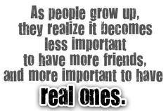 As people grow up, they realize it becomes less important to have more friends, and more important to have real ones!!!