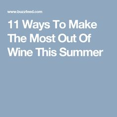 11 Ways To Make The Most Out Of Wine This Summer