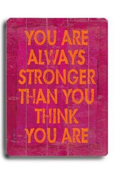 You are always stronger.