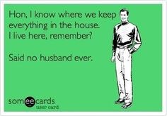 Hon, I know where we keep everythin in the house.  I live here, remember?  Said no husband ever.