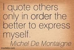 """I quote others only in order the better to express myself"" -Michel de Montaigne"