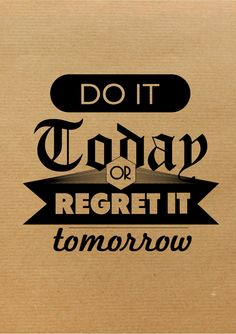Do it today or regret it tomorrow.