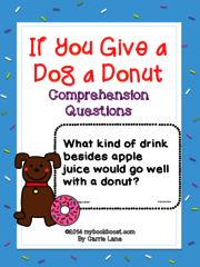 If You Give a Dog a Donut Comprehension Questions! Enter for your chance to win. If You Give a Dog a Donut   (19 pages) from My Book Boost on TeachersNotebook.com (Ends on on 07-15-2016) 12 Comprehension questions to go along with the book If You Give a Dog a Donut by Laura Numeroff. Includes literal, inferring, vocabulary, main idea, author's purpose questions, and more. .