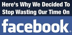 Here's why we decided to stop wasting our time on Facebook.