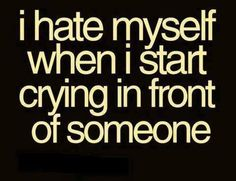 I hate myself when I start crying in front of someone