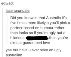 As an Australian I have seen ugly Australians but we LOVE humor; if you are funny and make me laugh I will marry you! Australian Memes, Aussie Memes, Funny Tumblr Posts, My Tumblr, Aussie Tumblr, Funny Pins, Funny Memes, Funny Stuff, Random Stuff