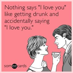 "#ValentinesDay: Nothing says ""I love you"" like getting drunk and accidentally saying ""I love you."""