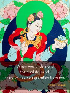 Until the dualistic identity mind melts ~ Yeshe Tsogyal http://justdharma.com/s/8cjz6 Now until the dualistic identity mind melts and dissolves, it may seem that we are parting. Please be happy. When you understand the dualistic mind, there will be no separation from me. May my good wishes fill the sky. – Yeshe Tsogyal source: http://theyoginiproject.org/yoginis-her-story/wisdom-dakinis