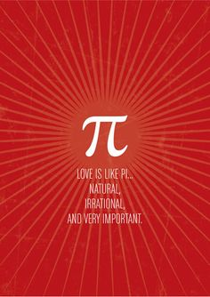 Love is like Pi...natural, irrational and VERY important.