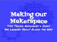 Teaching, Tech and Twitter: Making Our Makerspace: Tips, Tricks, Resources & Ideas We Learned About Along the Way,