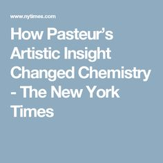 How Pasteur's Artistic Insight Changed Chemistry - The New York Times
