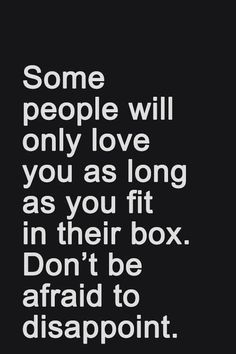 Some people will only love you as long as you fit in their box. Don't be afraid to disappoint them.