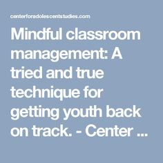 Mindful classroom management: A tried and true technique for getting youth back on track. - Center for Adolescent Studies Center for Adolescent Studies
