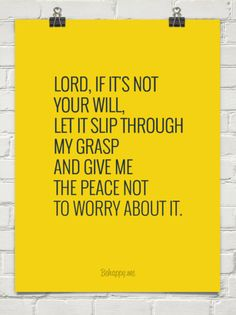 Lord, if it's not your will, let it slip through my grasp and give me the peace not to worry about it