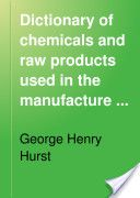 Dictionary of Chemicals and Raw Products Used in the Manufacture of Paints, Colours, Varnishes and Allied Preparations  (1901, 382) - George Henry Hurst