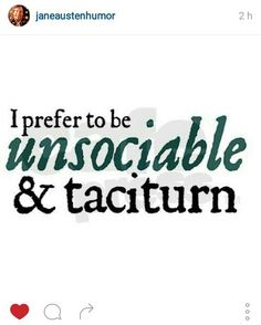 I prefer to be unsociable and taciturn