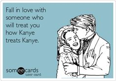 Fall in love with someone who will treat you how Kanye treats Kanye.