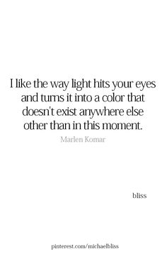 """I like the way light hits your eyes and turns it into a color that doesn't exist anywhere else other than in this moment."" - Marlen Komar"